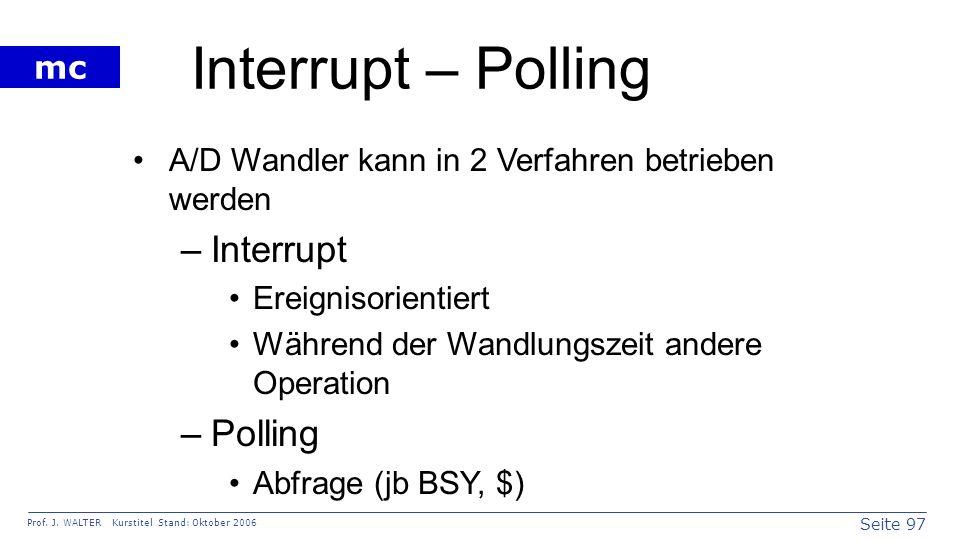 Seite 97 Prof. J. WALTER Kurstitel Stand: Oktober 2006 mc Interrupt – Polling A/D Wandler kann in 2 Verfahren betrieben werden –Interrupt Ereignisorie