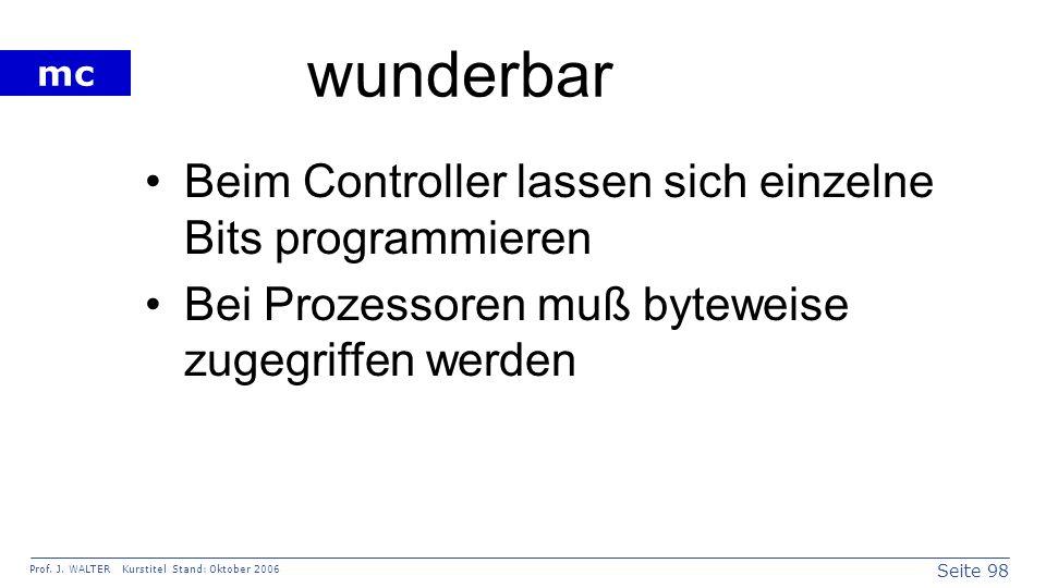 Seite 98 Prof. J. WALTER Kurstitel Stand: Oktober 2006 mc wunderbar Beim Controller lassen sich einzelne Bits programmieren Bei Prozessoren muß bytewe