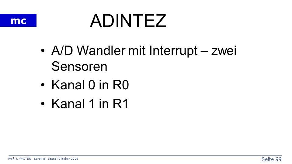 Seite 99 Prof. J. WALTER Kurstitel Stand: Oktober 2006 mc ADINTEZ A/D Wandler mit Interrupt – zwei Sensoren Kanal 0 in R0 Kanal 1 in R1