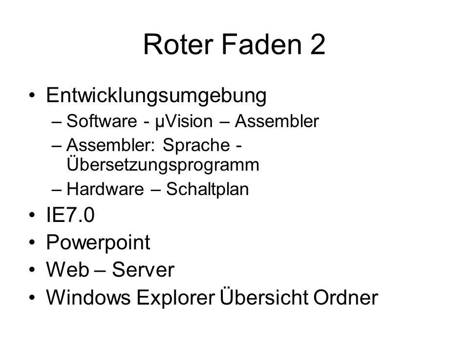 Roter Faden 2 Entwicklungsumgebung –Software - µVision – Assembler –Assembler: Sprache - Übersetzungsprogramm –Hardware – Schaltplan IE7.0 Powerpoint Web – Server Windows Explorer Übersicht Ordner