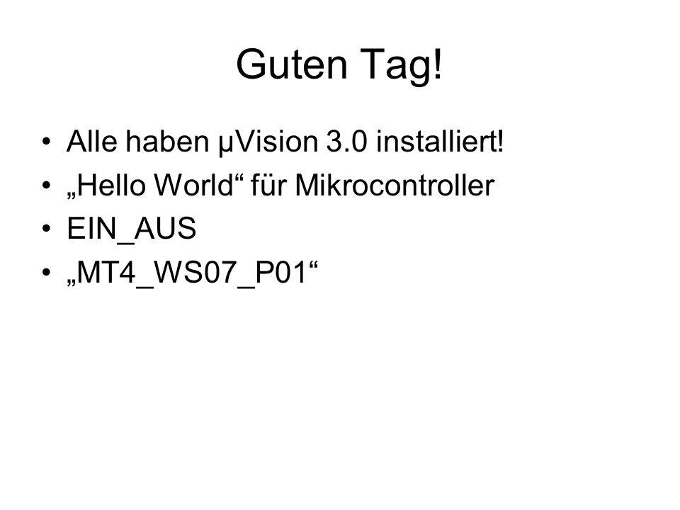 Guten Tag! Alle haben µVision 3.0 installiert! Hello World für Mikrocontroller EIN_AUS MT4_WS07_P01