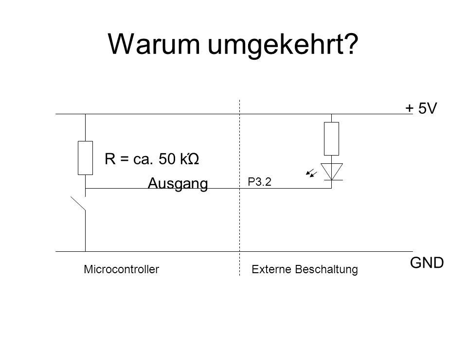 Warum umgekehrt? Ausgang + 5V GND R = ca. 50 kΏ MicrocontrollerExterne Beschaltung P3.2