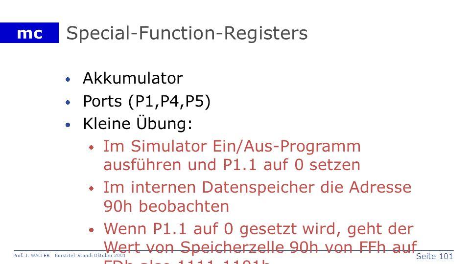 Seite 101 Prof. J. WALTER Kurstitel Stand: Oktober 2001 mc Special-Function-Registers Akkumulator Ports (P1,P4,P5) Kleine Übung: Im Simulator Ein/Aus-