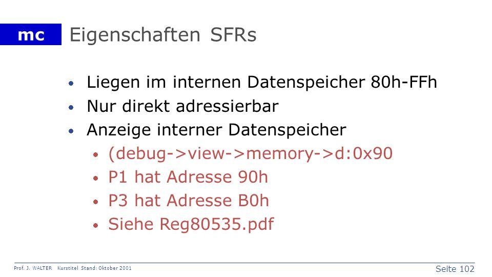 Seite 102 Prof. J. WALTER Kurstitel Stand: Oktober 2001 mc Eigenschaften SFRs Liegen im internen Datenspeicher 80h-FFh Nur direkt adressierbar Anzeige
