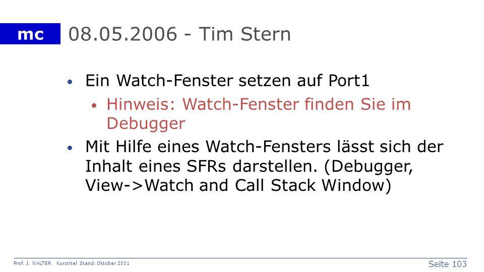 Seite 103 Prof. J. WALTER Kurstitel Stand: Oktober 2001 mc 08.05.2006 - Tim Stern Ein Watch-Fenster setzen auf Port1 Hinweis: Watch-Fenster finden Sie