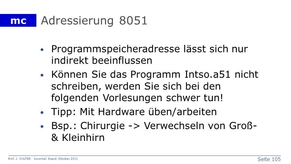 Seite 105 Prof. J. WALTER Kurstitel Stand: Oktober 2001 mc Adressierung 8051 Programmspeicheradresse lässt sich nur indirekt beeinflussen Können Sie d
