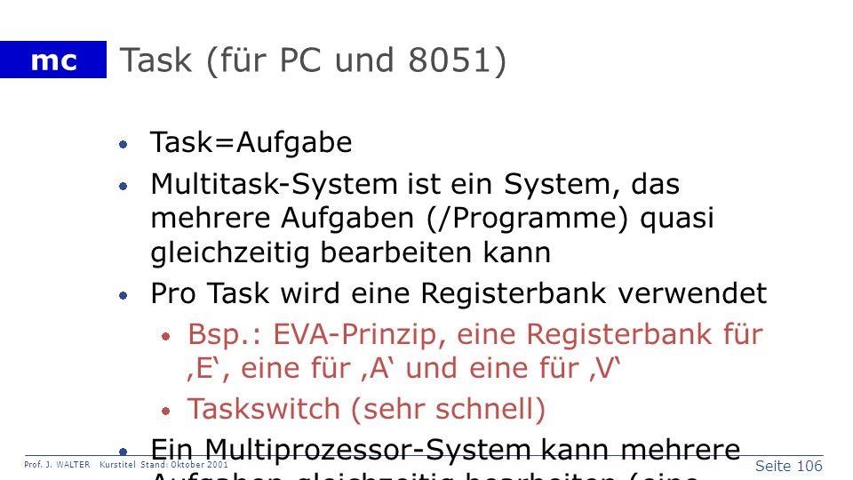 Seite 106 Prof. J. WALTER Kurstitel Stand: Oktober 2001 mc Task (für PC und 8051) Task=Aufgabe Multitask-System ist ein System, das mehrere Aufgaben (