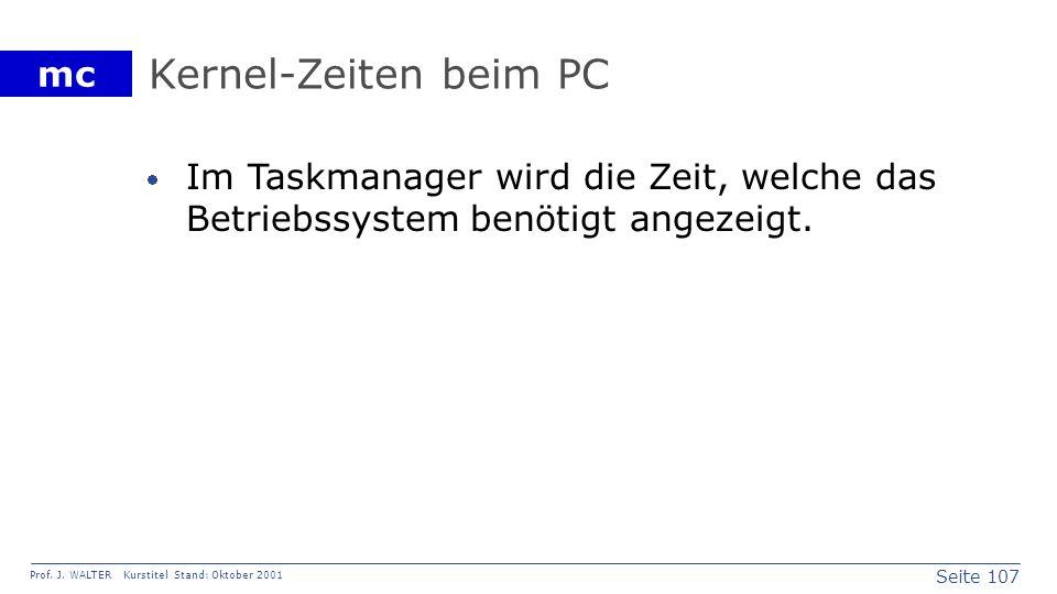 Seite 107 Prof. J. WALTER Kurstitel Stand: Oktober 2001 mc Kernel-Zeiten beim PC Im Taskmanager wird die Zeit, welche das Betriebssystem benötigt ange