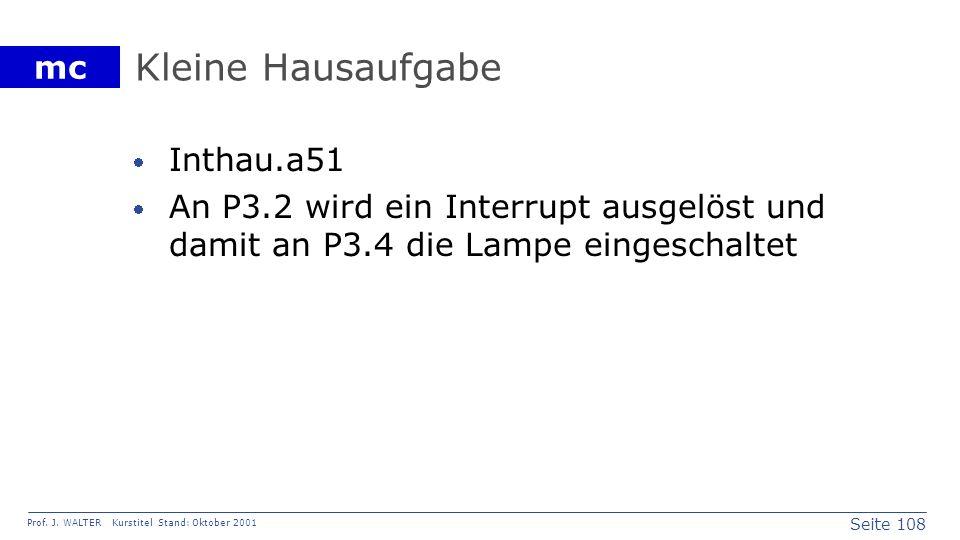 Seite 108 Prof. J. WALTER Kurstitel Stand: Oktober 2001 mc Kleine Hausaufgabe Inthau.a51 An P3.2 wird ein Interrupt ausgelöst und damit an P3.4 die La