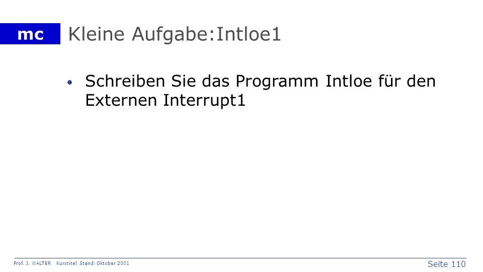 Seite 110 Prof. J. WALTER Kurstitel Stand: Oktober 2001 mc Kleine Aufgabe:Intloe1 Schreiben Sie das Programm Intloe für den Externen Interrupt1