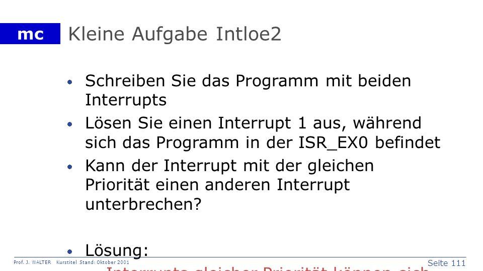 Seite 111 Prof. J. WALTER Kurstitel Stand: Oktober 2001 mc Kleine Aufgabe Intloe2 Schreiben Sie das Programm mit beiden Interrupts Lösen Sie einen Int