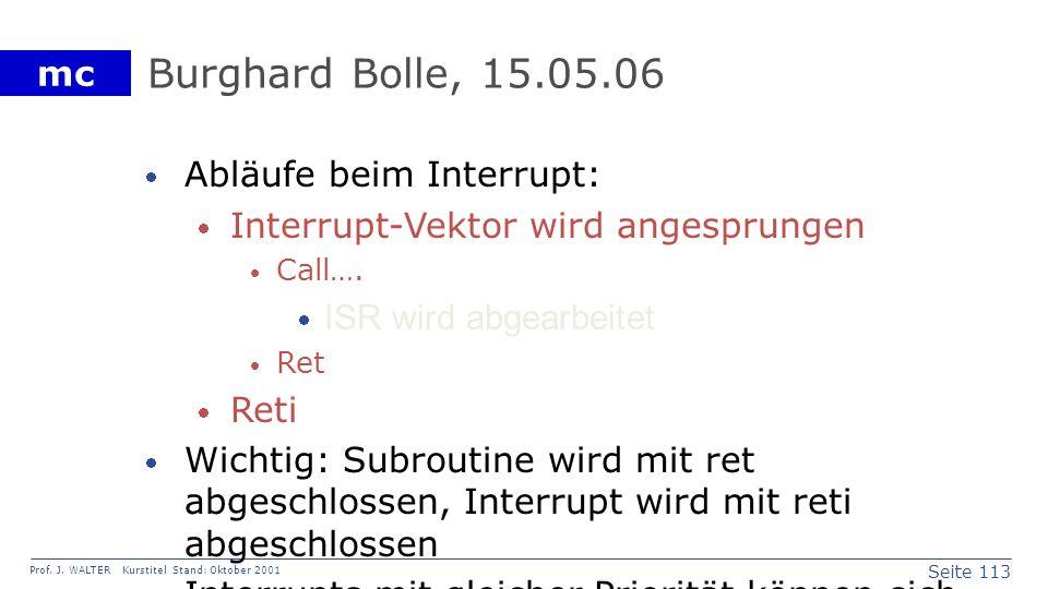 Seite 113 Prof. J. WALTER Kurstitel Stand: Oktober 2001 mc Burghard Bolle, 15.05.06 Abläufe beim Interrupt: Interrupt-Vektor wird angesprungen Call….