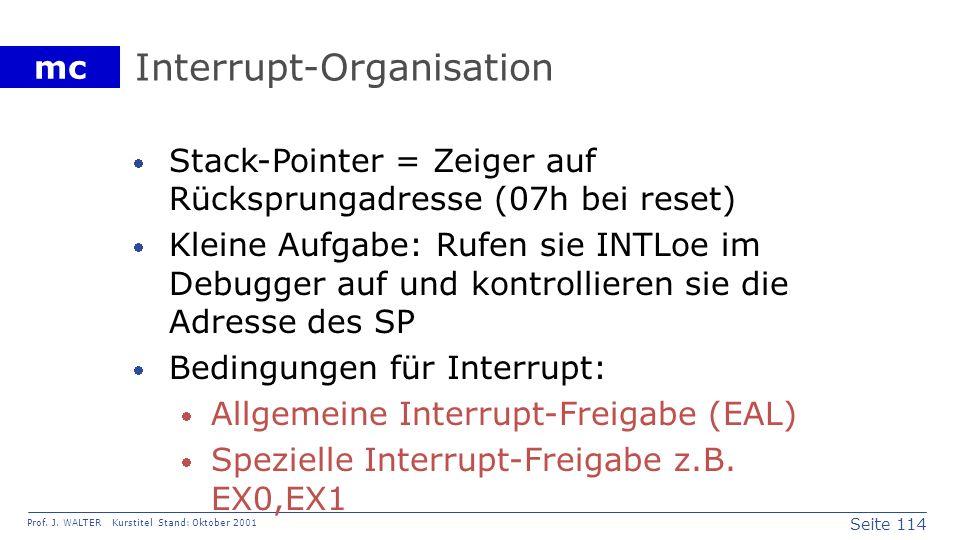 Seite 114 Prof. J. WALTER Kurstitel Stand: Oktober 2001 mc Interrupt-Organisation Stack-Pointer = Zeiger auf Rücksprungadresse (07h bei reset) Kleine
