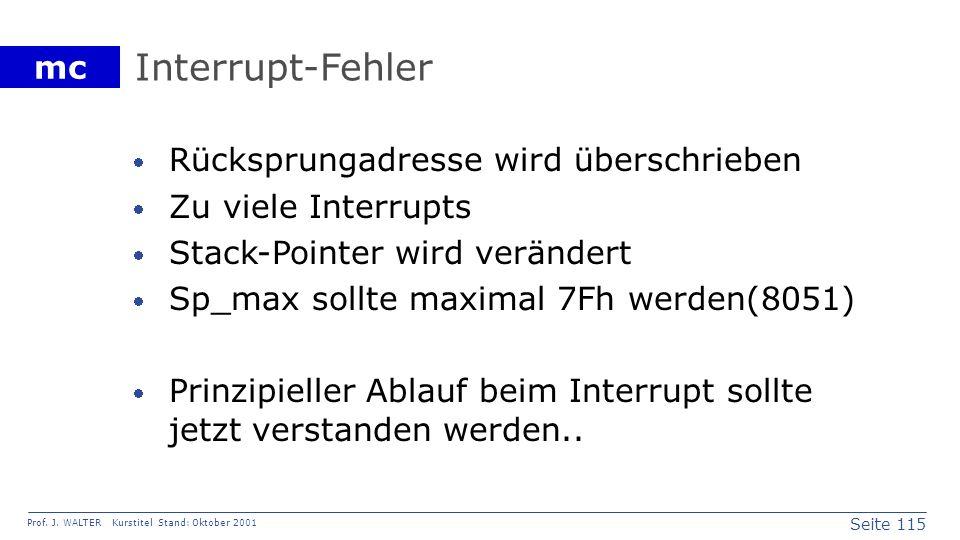 Seite 115 Prof. J. WALTER Kurstitel Stand: Oktober 2001 mc Interrupt-Fehler Rücksprungadresse wird überschrieben Zu viele Interrupts Stack-Pointer wir