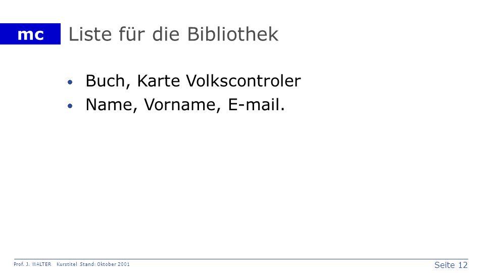 Seite 12 Prof. J. WALTER Kurstitel Stand: Oktober 2001 mc Liste für die Bibliothek Buch, Karte Volkscontroler Name, Vorname, E-mail.