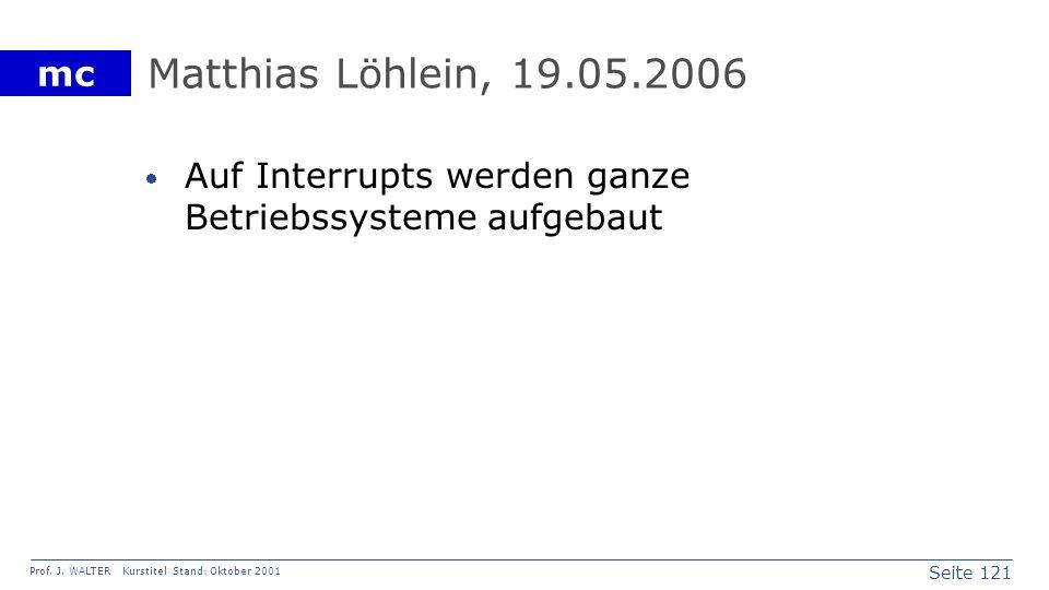 Seite 121 Prof. J. WALTER Kurstitel Stand: Oktober 2001 mc Matthias Löhlein, 19.05.2006 Auf Interrupts werden ganze Betriebssysteme aufgebaut