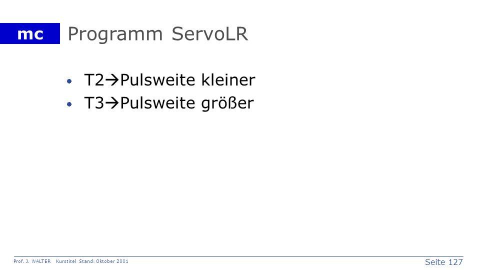 Seite 127 Prof. J. WALTER Kurstitel Stand: Oktober 2001 mc Programm ServoLR T2 Pulsweite kleiner T3 Pulsweite größer