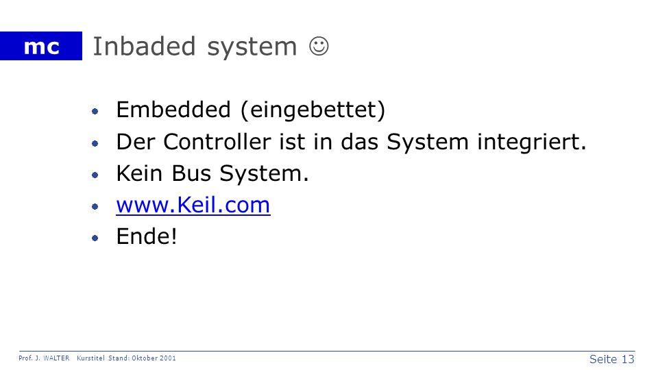 Seite 13 Prof. J. WALTER Kurstitel Stand: Oktober 2001 mc Inbaded system Embedded (eingebettet) Der Controller ist in das System integriert. Kein Bus