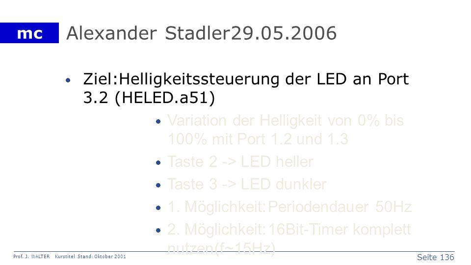 Seite 136 Prof. J. WALTER Kurstitel Stand: Oktober 2001 mc Alexander Stadler29.05.2006 Ziel:Helligkeitssteuerung der LED an Port 3.2 (HELED.a51) Varia