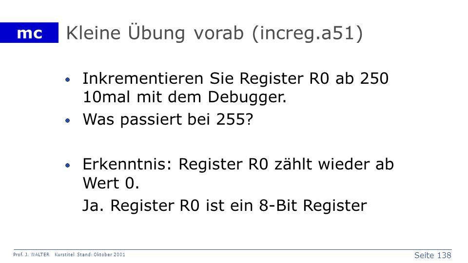 Seite 138 Prof. J. WALTER Kurstitel Stand: Oktober 2001 mc Kleine Übung vorab (increg.a51) Inkrementieren Sie Register R0 ab 250 10mal mit dem Debugge
