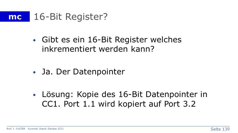 Seite 139 Prof. J. WALTER Kurstitel Stand: Oktober 2001 mc 16-Bit Register? Gibt es ein 16-Bit Register welches inkrementiert werden kann? Ja. Der Dat