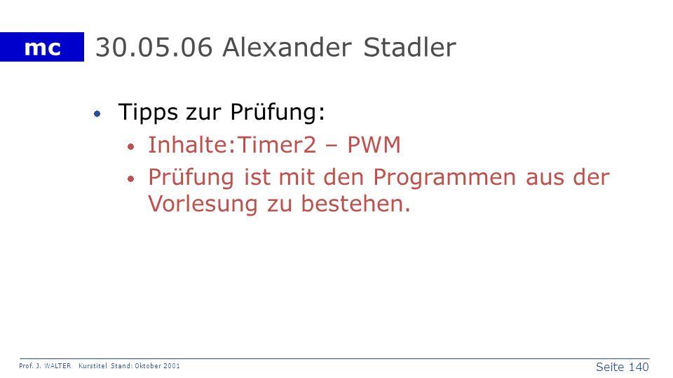 Seite 140 Prof. J. WALTER Kurstitel Stand: Oktober 2001 mc 30.05.06 Alexander Stadler Tipps zur Prüfung: Inhalte:Timer2 – PWM Prüfung ist mit den Prog