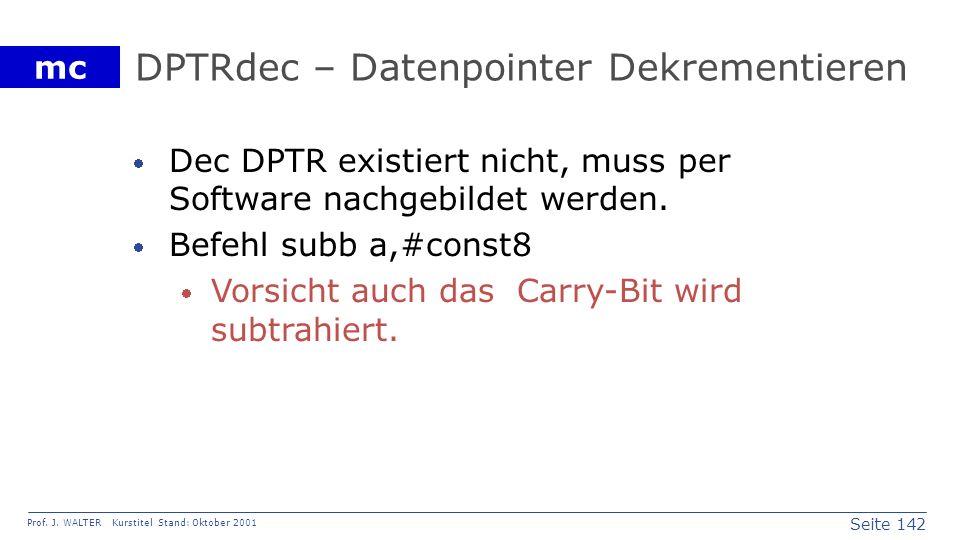 Seite 142 Prof. J. WALTER Kurstitel Stand: Oktober 2001 mc DPTRdec – Datenpointer Dekrementieren Dec DPTR existiert nicht, muss per Software nachgebil