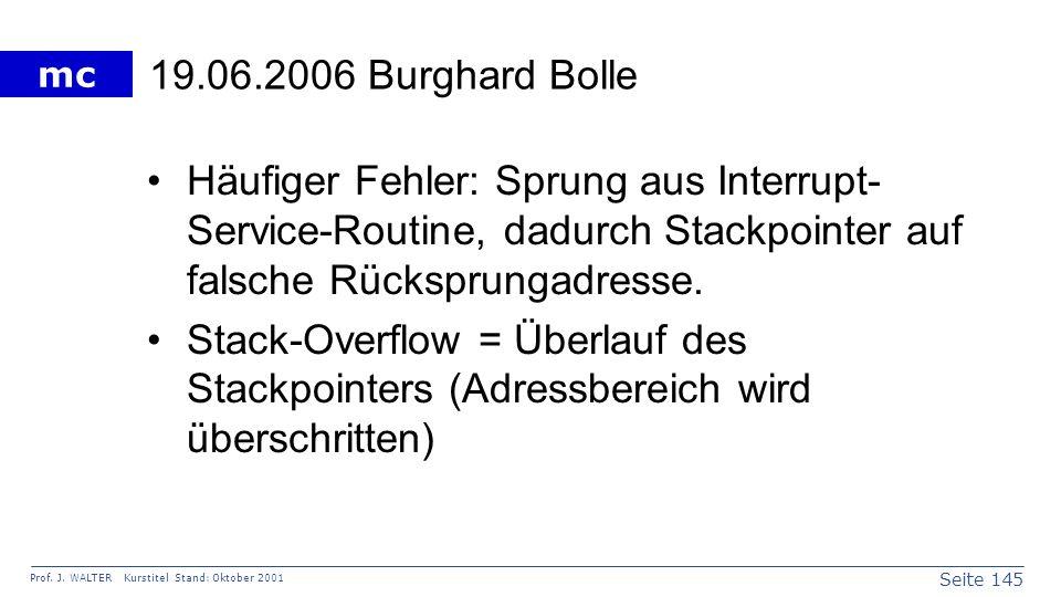 Seite 145 Prof. J. WALTER Kurstitel Stand: Oktober 2001 mc 19.06.2006 Burghard Bolle Häufiger Fehler: Sprung aus Interrupt- Service-Routine, dadurch S