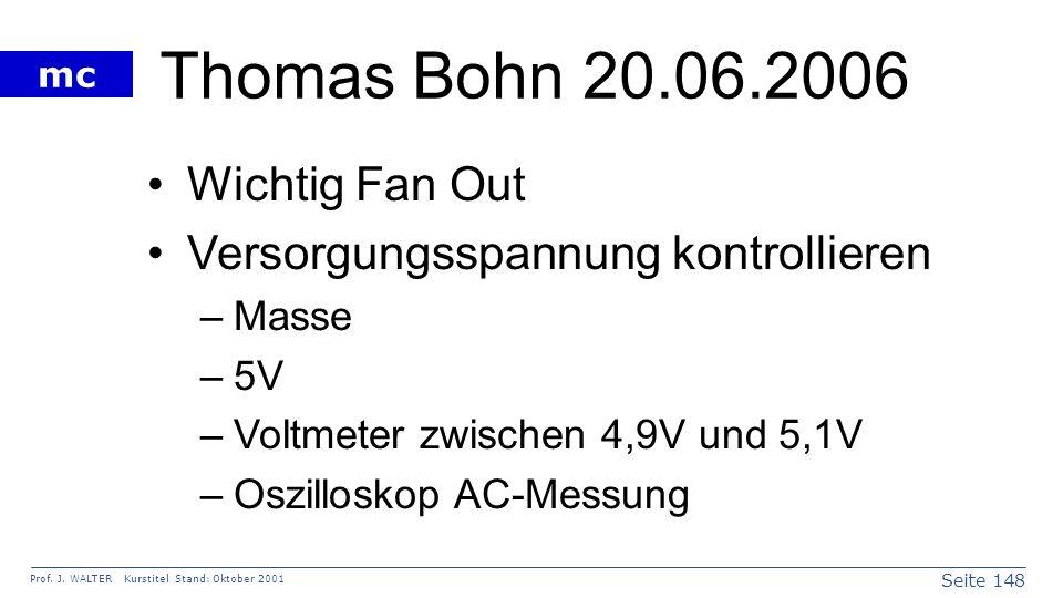 Seite 148 Prof. J. WALTER Kurstitel Stand: Oktober 2001 mc Thomas Bohn 20.06.2006 Wichtig Fan Out Versorgungsspannung kontrollieren –Masse –5V –Voltme
