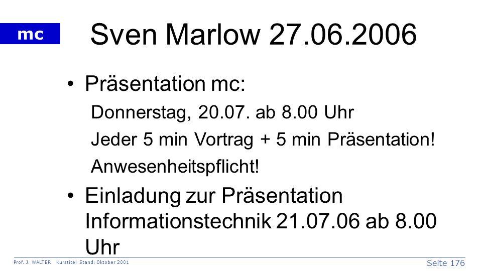 Seite 176 Prof. J. WALTER Kurstitel Stand: Oktober 2001 mc Sven Marlow 27.06.2006 Präsentation mc: Donnerstag, 20.07. ab 8.00 Uhr Jeder 5 min Vortrag