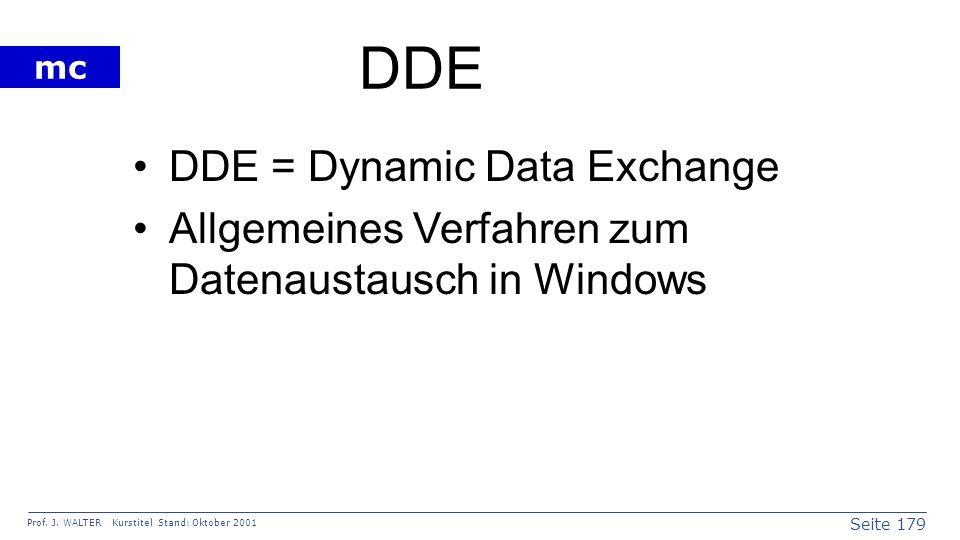 Seite 179 Prof. J. WALTER Kurstitel Stand: Oktober 2001 mc DDE DDE = Dynamic Data Exchange Allgemeines Verfahren zum Datenaustausch in Windows