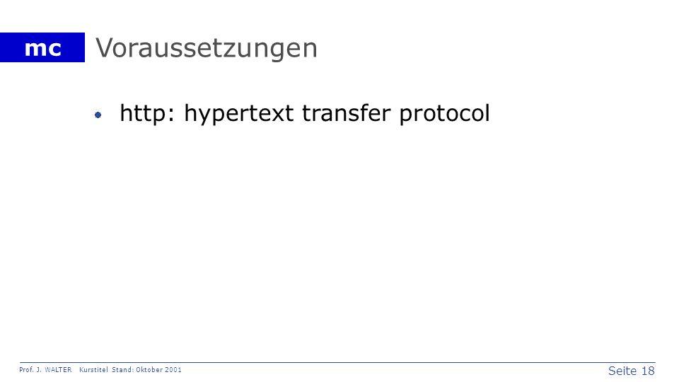 Seite 18 Prof. J. WALTER Kurstitel Stand: Oktober 2001 mc Voraussetzungen http: hypertext transfer protocol