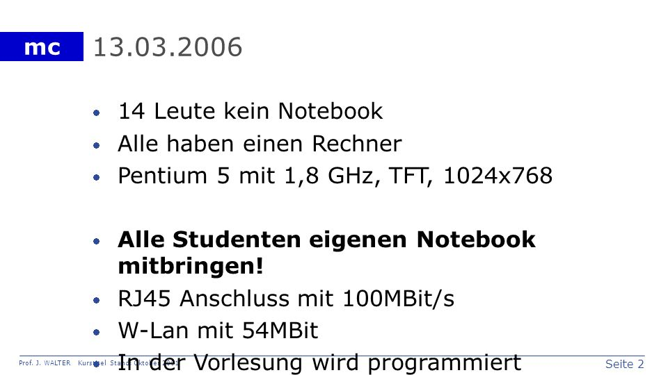 Seite 2 Prof. J. WALTER Kurstitel Stand: Oktober 2001 mc 13.03.2006 14 Leute kein Notebook Alle haben einen Rechner Pentium 5 mit 1,8 GHz, TFT, 1024x7
