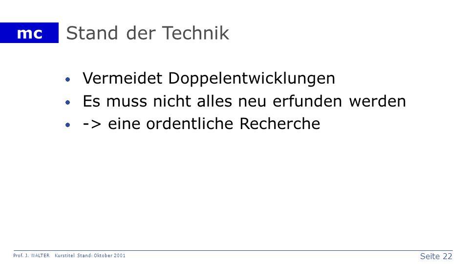 Seite 22 Prof. J. WALTER Kurstitel Stand: Oktober 2001 mc Stand der Technik Vermeidet Doppelentwicklungen Es muss nicht alles neu erfunden werden -> e