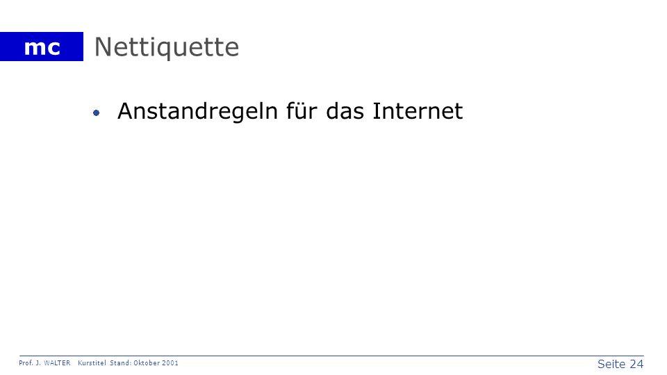 Seite 24 Prof. J. WALTER Kurstitel Stand: Oktober 2001 mc Nettiquette Anstandregeln für das Internet