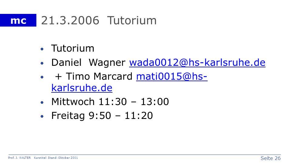 Seite 26 Prof. J. WALTER Kurstitel Stand: Oktober 2001 mc 21.3.2006 Tutorium Tutorium Daniel Wagner wada0012@hs-karlsruhe.dewada0012@hs-karlsruhe.de +