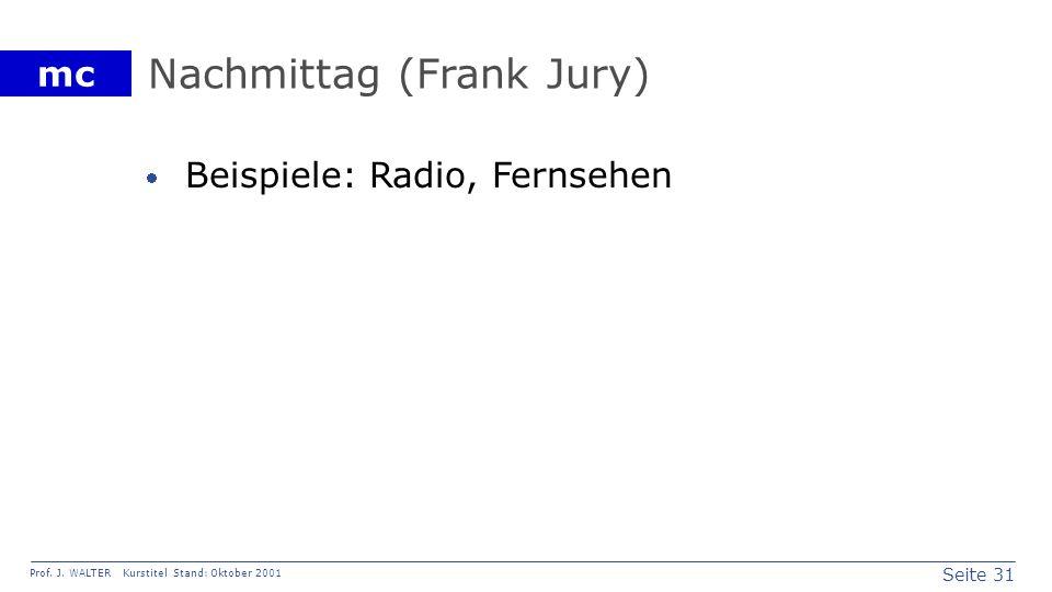 Seite 31 Prof. J. WALTER Kurstitel Stand: Oktober 2001 mc Nachmittag (Frank Jury) Beispiele: Radio, Fernsehen