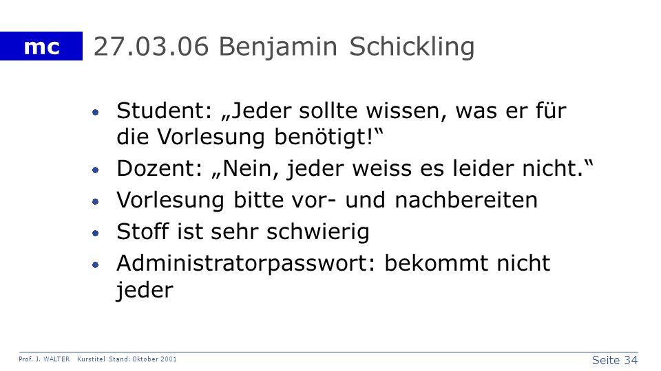 Seite 34 Prof. J. WALTER Kurstitel Stand: Oktober 2001 mc 27.03.06 Benjamin Schickling Student: Jeder sollte wissen, was er für die Vorlesung benötigt