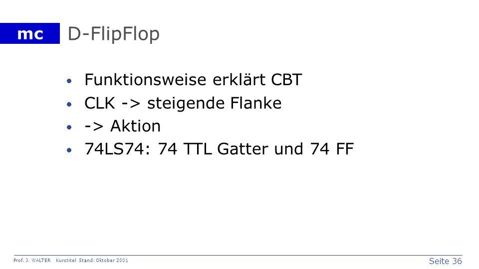 Seite 36 Prof. J. WALTER Kurstitel Stand: Oktober 2001 mc D-FlipFlop Funktionsweise erklärt CBT CLK -> steigende Flanke -> Aktion 74LS74: 74 TTL Gatte