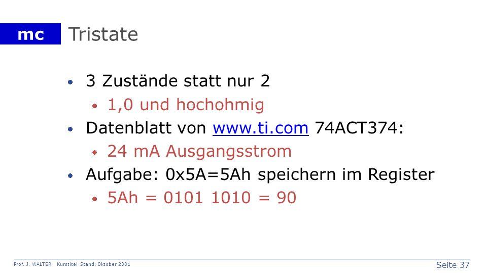 Seite 37 Prof. J. WALTER Kurstitel Stand: Oktober 2001 mc Tristate 3 Zustände statt nur 2 1,0 und hochohmig Datenblatt von www.ti.com 74ACT374:www.ti.