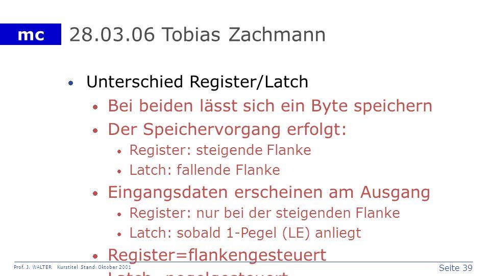 Seite 39 Prof. J. WALTER Kurstitel Stand: Oktober 2001 mc 28.03.06 Tobias Zachmann Unterschied Register/Latch Bei beiden lässt sich ein Byte speichern