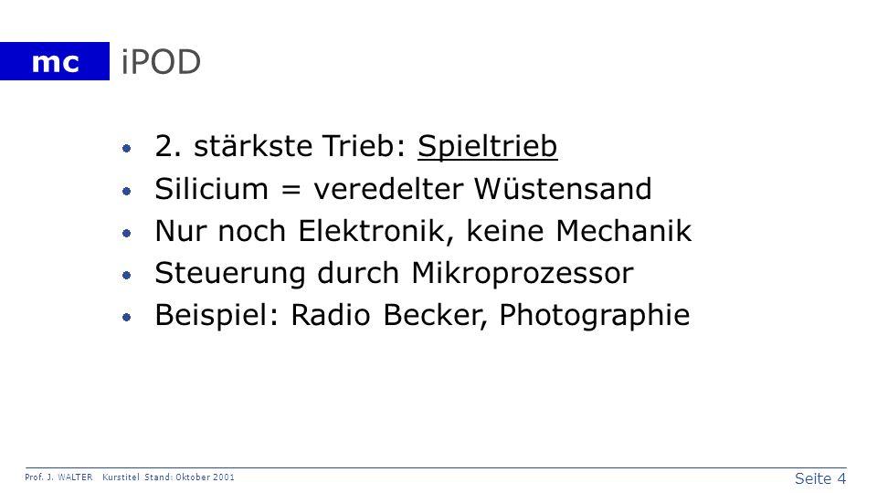 Seite 4 Prof. J. WALTER Kurstitel Stand: Oktober 2001 mc iPOD 2. stärkste Trieb: Spieltrieb Silicium = veredelter Wüstensand Nur noch Elektronik, kein