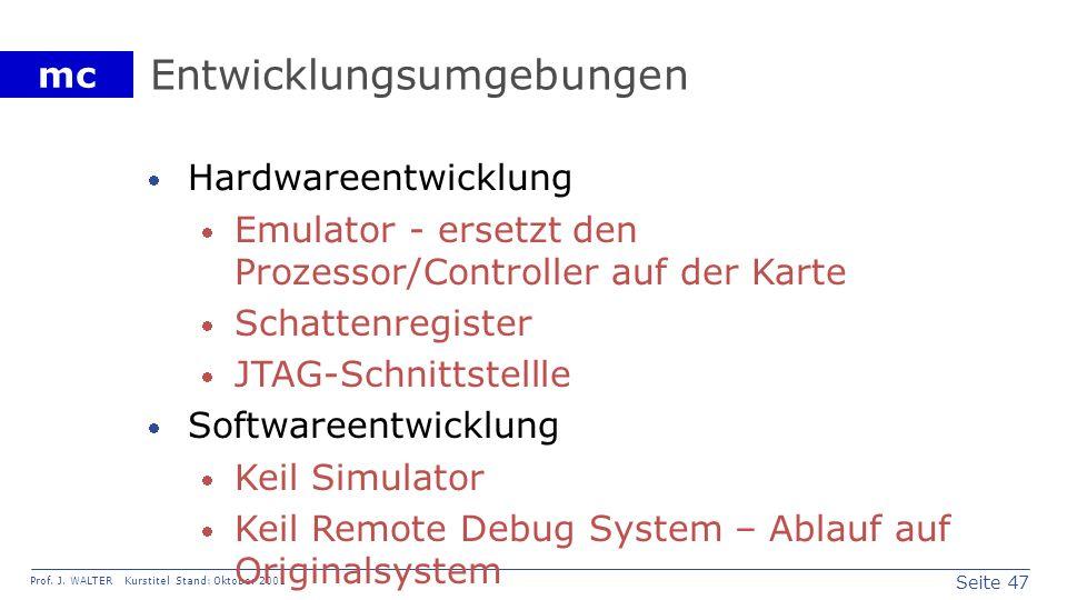 Seite 47 Prof. J. WALTER Kurstitel Stand: Oktober 2001 mc Entwicklungsumgebungen Hardwareentwicklung Emulator - ersetzt den Prozessor/Controller auf d