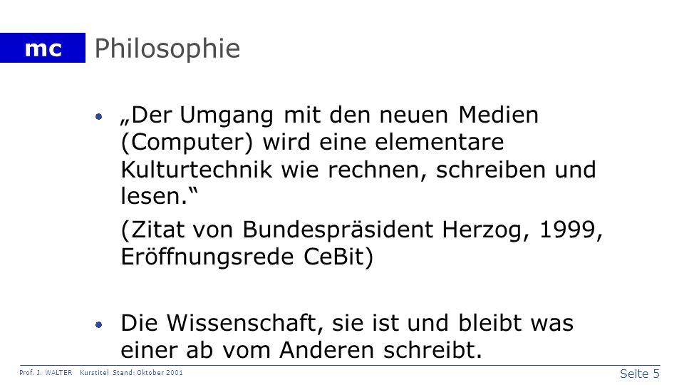 Seite 5 Prof. J. WALTER Kurstitel Stand: Oktober 2001 mc Philosophie Der Umgang mit den neuen Medien (Computer) wird eine elementare Kulturtechnik wie