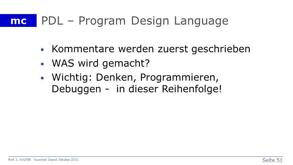 Seite 51 Prof. J. WALTER Kurstitel Stand: Oktober 2001 mc PDL – Program Design Language Kommentare werden zuerst geschrieben WAS wird gemacht? Wichtig