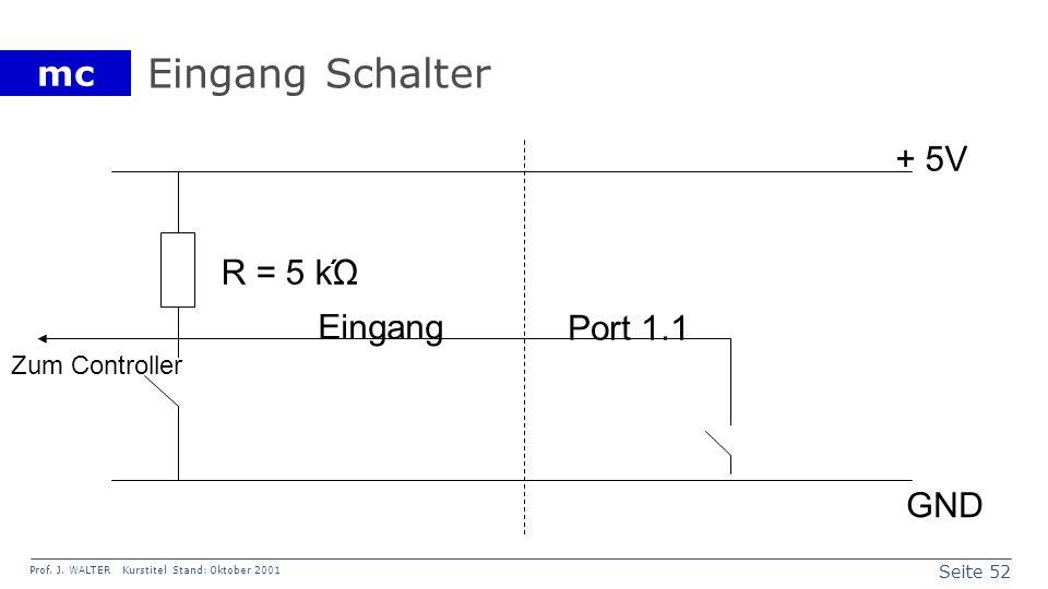 Seite 52 Prof. J. WALTER Kurstitel Stand: Oktober 2001 mc Eingang Schalter Eingang + 5V GND R = 5 kΏ Port 1.1 Zum Controller