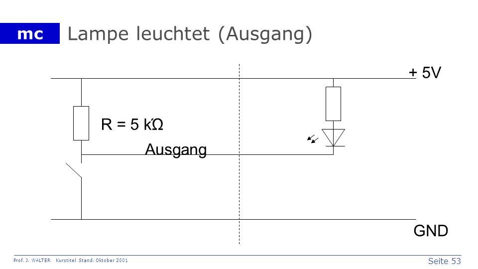 Seite 53 Prof. J. WALTER Kurstitel Stand: Oktober 2001 mc Lampe leuchtet (Ausgang) Ausgang + 5V GND R = 5 kΏ