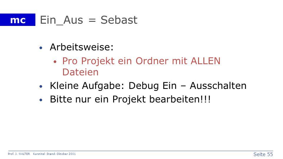 Seite 55 Prof. J. WALTER Kurstitel Stand: Oktober 2001 mc Ein_Aus = Sebast Arbeitsweise: Pro Projekt ein Ordner mit ALLEN Dateien Kleine Aufgabe: Debu