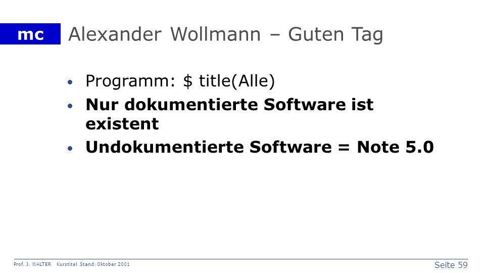 Seite 59 Prof. J. WALTER Kurstitel Stand: Oktober 2001 mc Alexander Wollmann – Guten Tag Programm: $ title(Alle) Nur dokumentierte Software ist existe