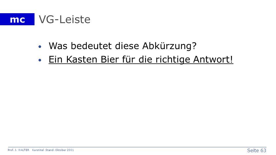Seite 63 Prof. J. WALTER Kurstitel Stand: Oktober 2001 mc VG-Leiste Was bedeutet diese Abkürzung? Ein Kasten Bier für die richtige Antwort!